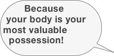 Because your body is your most valuable possession!